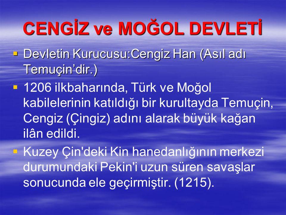 CENGİZ ve MOĞOL DEVLETİ  Devletin Kurucusu:Cengiz Han (Asıl adı Temuçin'dir.)   1206 ilkbaharında, Türk ve Moğol kabilelerinin katıldığı bir kurultayda Temuçin, Cengiz (Çingiz) adını alarak büyük kağan ilân edildi.