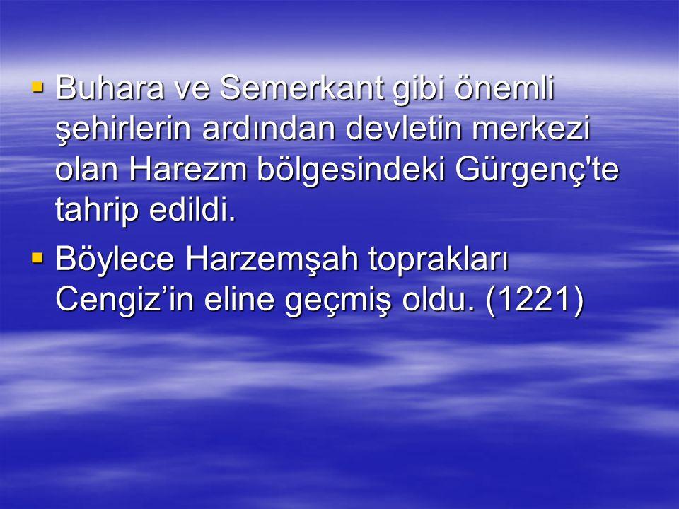  Buhara ve Semerkant gibi önemli şehirlerin ardından devletin merkezi olan Harezm bölgesindeki Gürgenç'te tahrip edildi.  Böylece Harzemşah toprakla