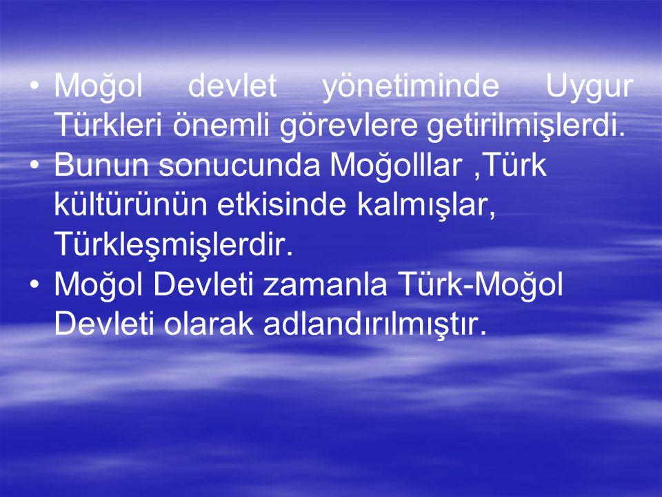 • •Moğol devlet yönetiminde Uygur Türkleri önemli görevlere getirilmişlerdi. • •Bunun sonucunda Moğolllar,Türk kültürünün etkisinde kalmışlar, Türkleş