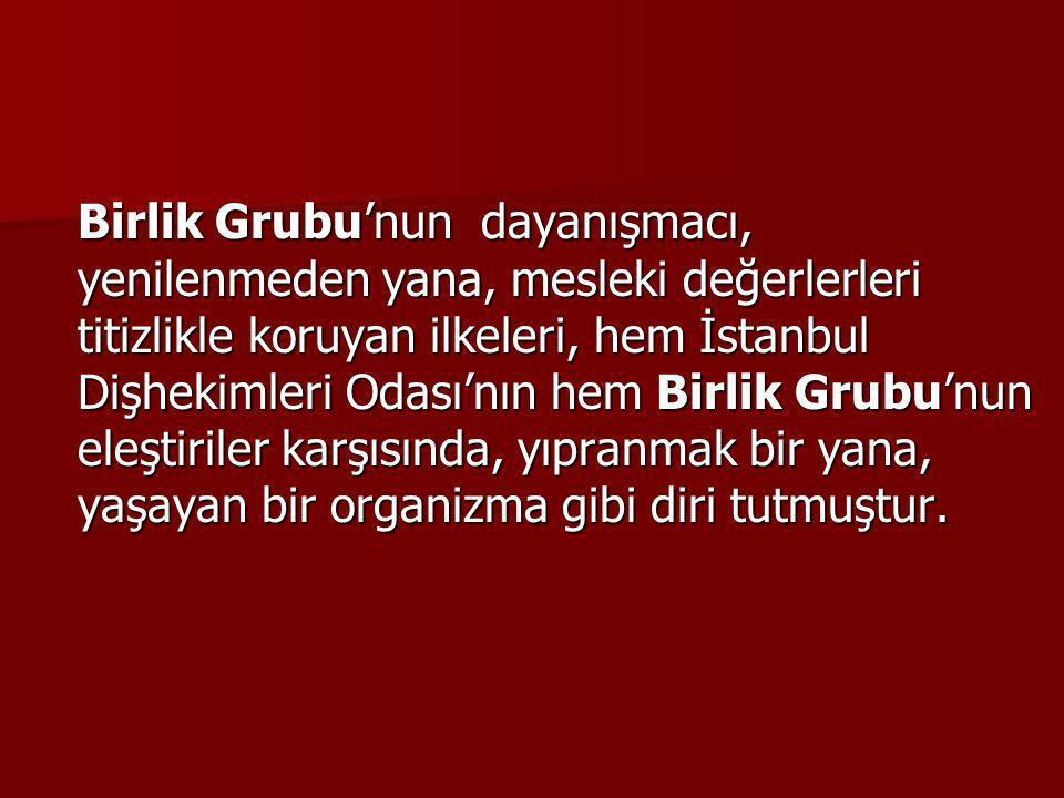 Birlik Grubu'nun dayanışmacı, yenilenmeden yana, mesleki değerlerleri titizlikle koruyan ilkeleri, hem İstanbul Dişhekimleri Odası'nın hem Birlik Grubu'nun eleştiriler karşısında, yıpranmak bir yana, yaşayan bir organizma gibi diri tutmuştur.