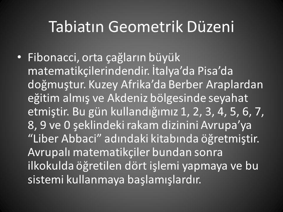 Tabiatın Geometrik Düzeni • Fibonacci, orta çağların büyük matematikçilerindendir. İtalya'da Pisa'da doğmuştur. Kuzey Afrika'da Berber Araplardan eğit