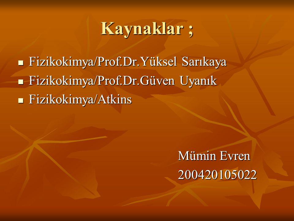 Kaynaklar ;  Fizikokimya/Prof.Dr.Yüksel Sarıkaya  Fizikokimya/Prof.Dr.Güven Uyanık  Fizikokimya/Atkins Mümin Evren Mümin Evren 200420105022 2004201