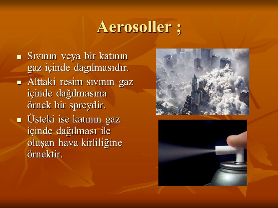 Aerosoller ;  Sıvının veya bir katının gaz içinde dagılmasıdır.  Alttaki resim sıvının gaz içinde dağılmasına örnek bir spreydir.  Üsteki ise katın