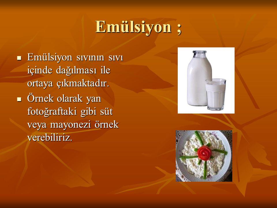 Emülsiyon ;  Emülsiyon sıvının sıvı içinde dağılması ile ortaya çıkmaktadır.  Örnek olarak yan fotoğraftaki gibi süt veya mayonezi örnek verebiliriz