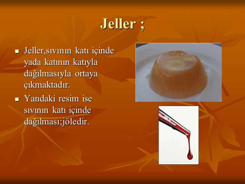 Jeller ;  Jeller,sıvının katı içinde yada katının katıyla dağılmasıyla ortaya çıkmaktadır.  Yandaki resim ise sıvının katı içinde dağılması;jöledir.