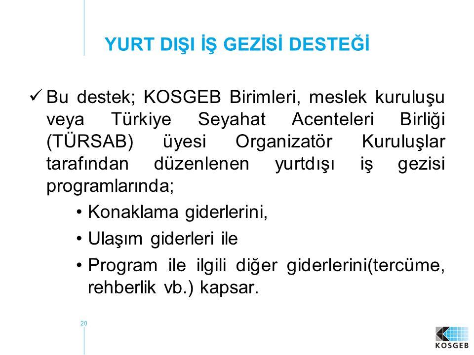 20 YURT DIŞI İŞ GEZİSİ DESTEĞİ  Bu destek; KOSGEB Birimleri, meslek kuruluşu veya Türkiye Seyahat Acenteleri Birliği (TÜRSAB) üyesi Organizatör Kurul