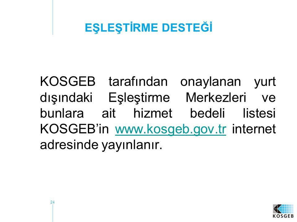 24 EŞLEŞTİRME DESTEĞİ KOSGEB tarafından onaylanan yurt dışındaki Eşleştirme Merkezleri ve bunlara ait hizmet bedeli listesi KOSGEB'in www.kosgeb.gov.tr internet adresinde yayınlanır.www.kosgeb.gov.tr