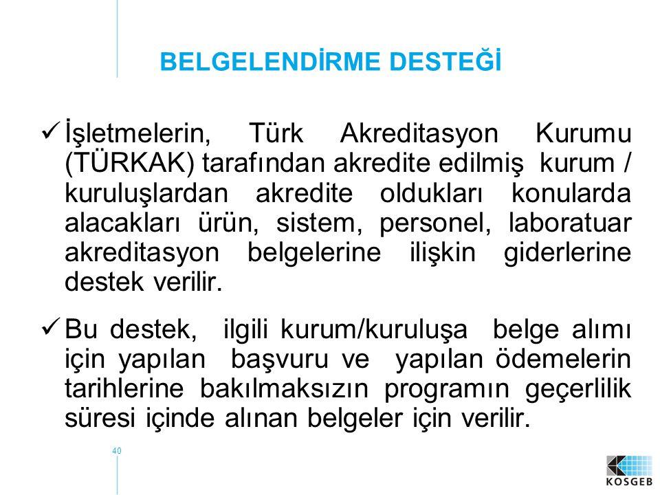40 BELGELENDİRME DESTEĞİ  İşletmelerin, Türk Akreditasyon Kurumu (TÜRKAK) tarafından akredite edilmiş kurum / kuruluşlardan akredite oldukları konularda alacakları ürün, sistem, personel, laboratuar akreditasyon belgelerine ilişkin giderlerine destek verilir.