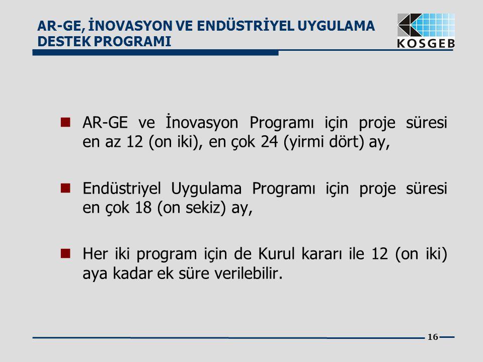 16  AR-GE ve İnovasyon Programı için proje süresi en az 12 (on iki), en çok 24 (yirmi dört) ay,  Endüstriyel Uygulama Programı için proje süresi en