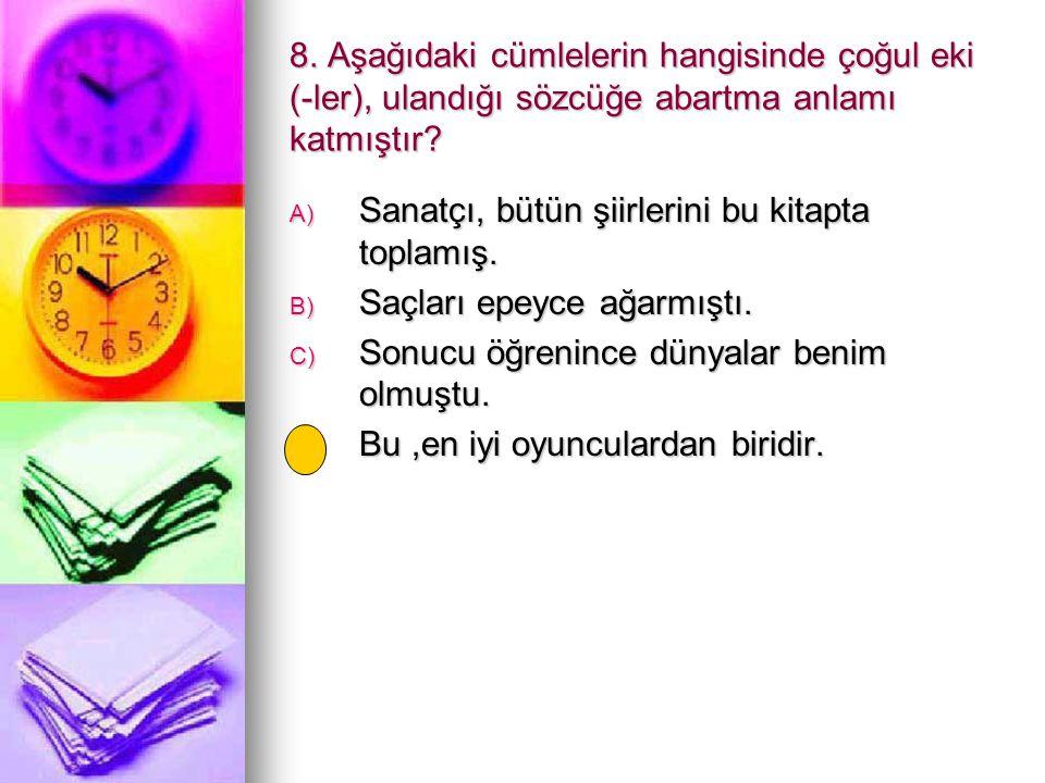 8. Aşağıdaki cümlelerin hangisinde çoğul eki (-ler), ulandığı sözcüğe abartma anlamı katmıştır? A) Sanatçı, bütün şiirlerini bu kitapta toplamış. B) S