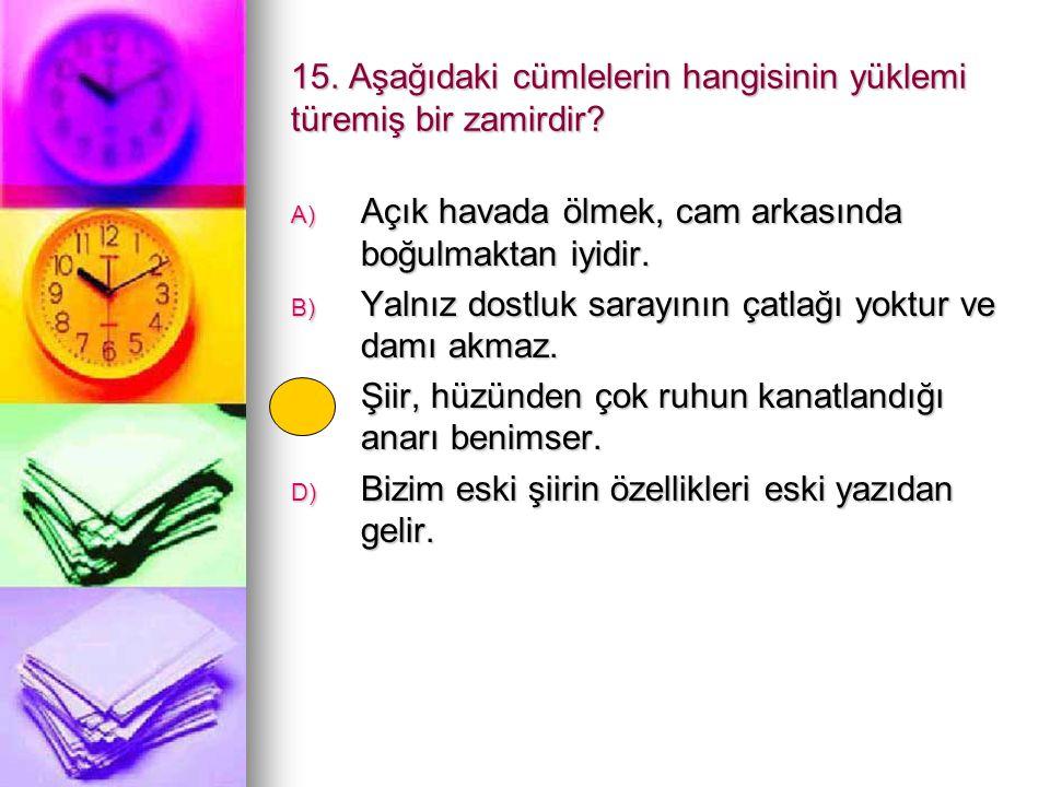 15. Aşağıdaki cümlelerin hangisinin yüklemi türemiş bir zamirdir? A) Açık havada ölmek, cam arkasında boğulmaktan iyidir. B) Yalnız dostluk sarayının