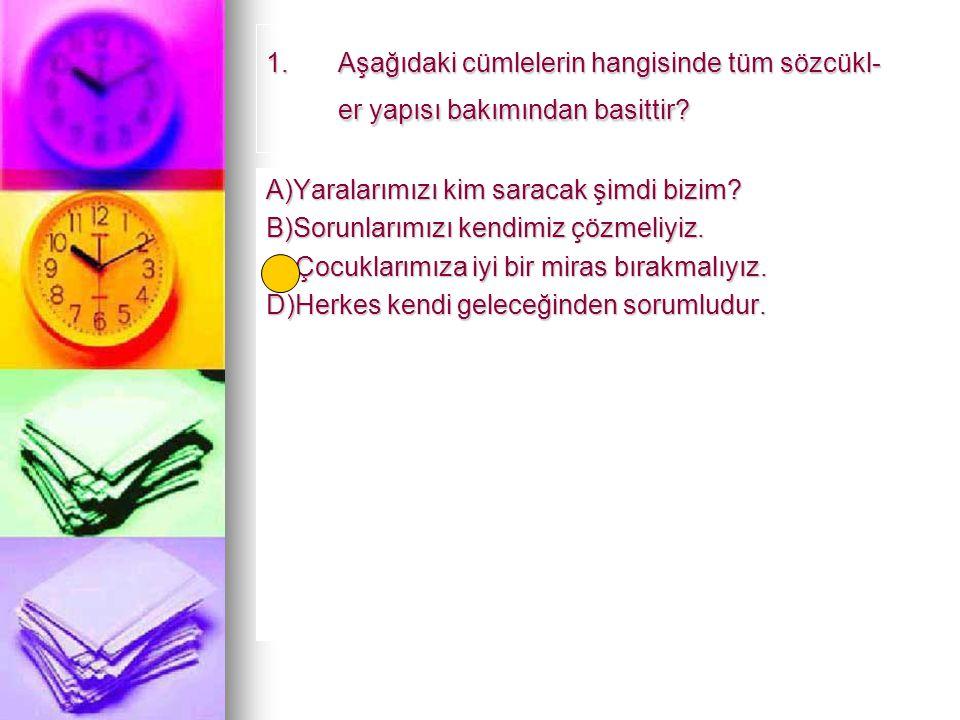 1.Aşağıdaki cümlelerin hangisinde tüm sözcükl- er yapısı bakımından basittir? A)Yaralarımızı kim saracak şimdi bizim? B)Sorunlarımızı kendimiz çözmeli