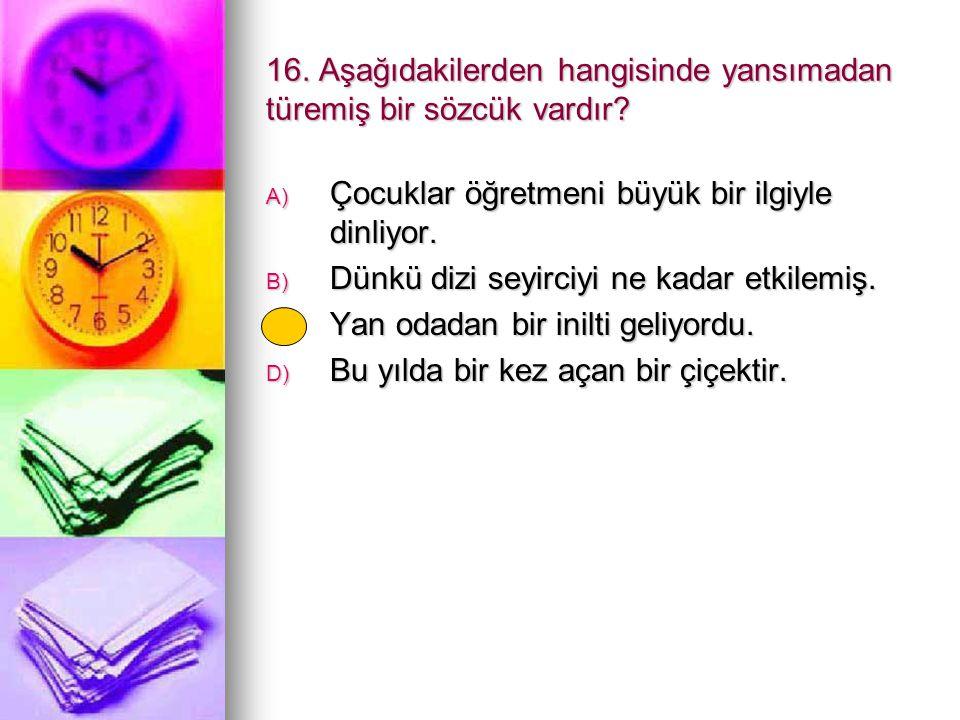 16. Aşağıdakilerden hangisinde yansımadan türemiş bir sözcük vardır? A) Çocuklar öğretmeni büyük bir ilgiyle dinliyor. B) Dünkü dizi seyirciyi ne kada