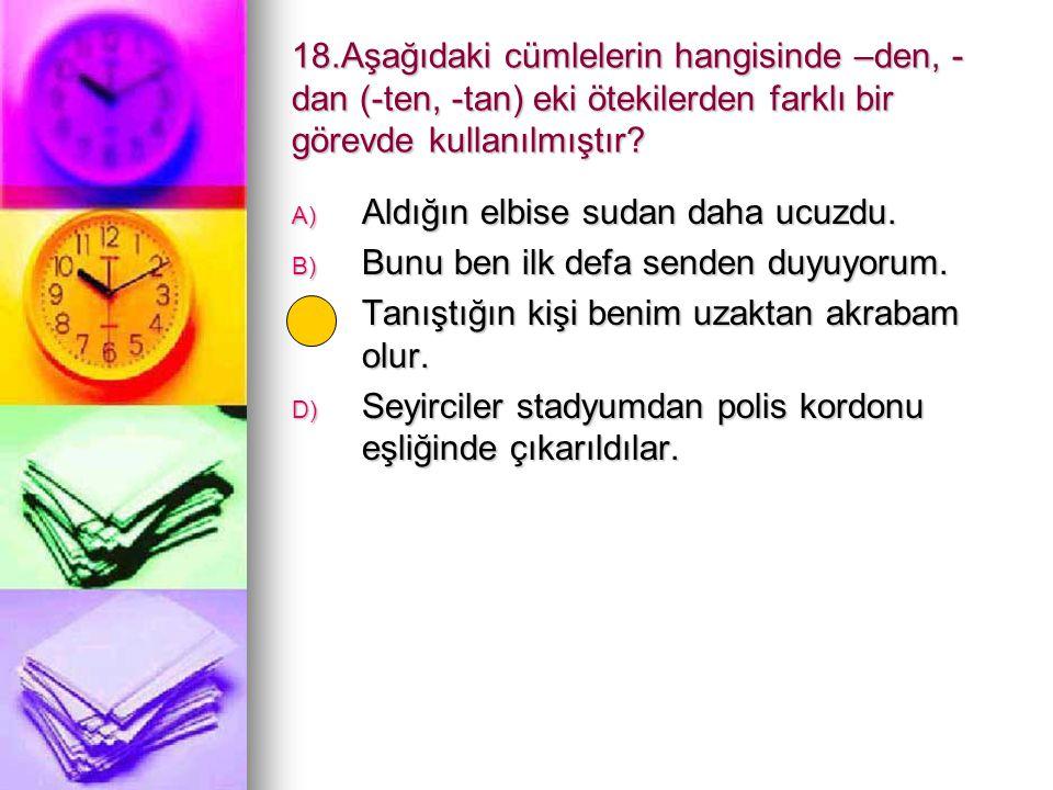 18.Aşağıdaki cümlelerin hangisinde –den, - dan (-ten, -tan) eki ötekilerden farklı bir görevde kullanılmıştır? A) Aldığın elbise sudan daha ucuzdu. B)
