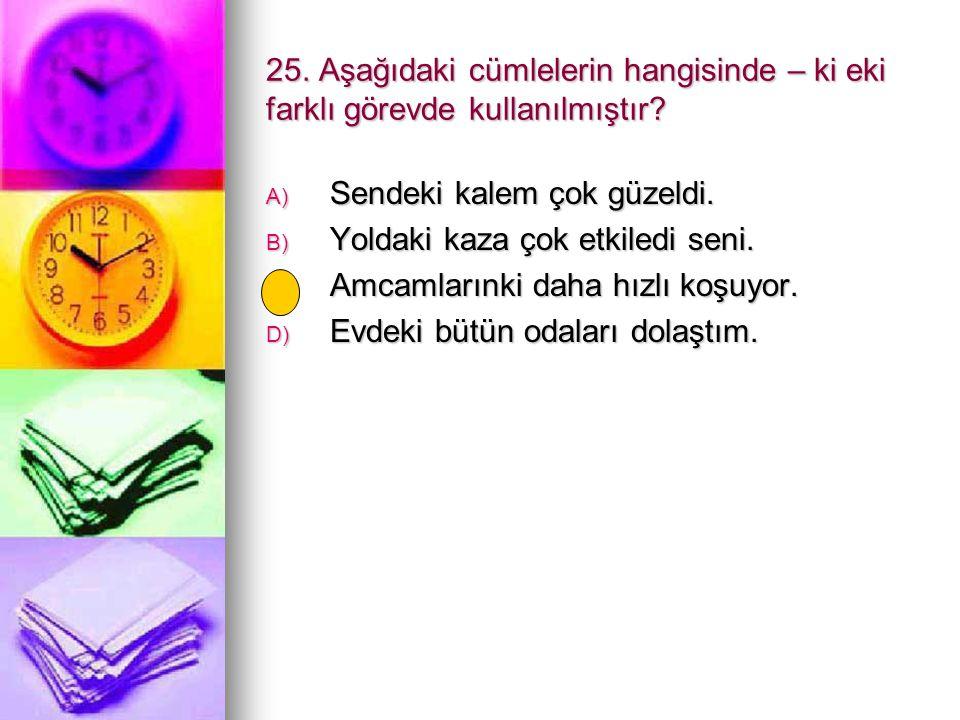 25. Aşağıdaki cümlelerin hangisinde – ki eki farklı görevde kullanılmıştır? A) Sendeki kalem çok güzeldi. B) Yoldaki kaza çok etkiledi seni. C) Amcaml