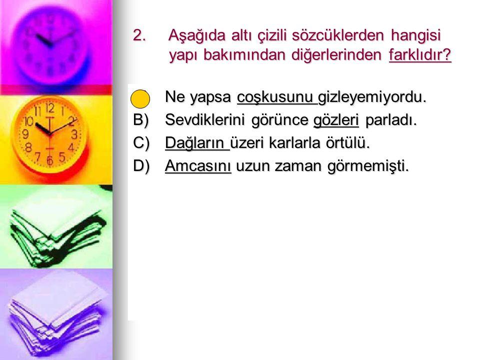 2. Aşağıda altı çizili sözcüklerden hangisi yapı bakımından diğerlerinden farklıdır? A)Ne yapsa coşkusunu gizleyemiyordu. B)Sevdiklerini görünce gözle