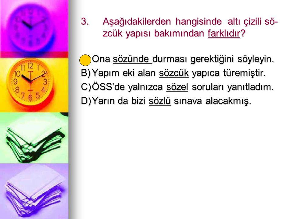 3.Aşağıdakilerden hangisinde altı çizili sö- zcük yapısı bakımından farklıdır? A)Ona sözünde durması gerektiğini söyleyin. B)Yapım eki alan sözcük yap