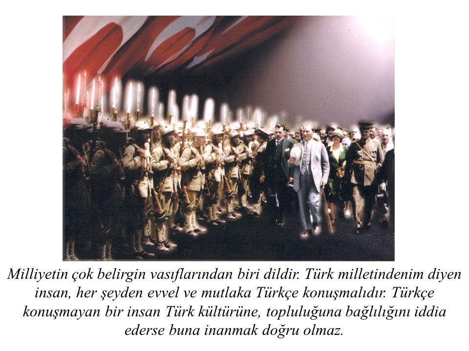 Milliyetin çok belirgin vasıflarından biri dildir. Türk milletindenim diyen insan, her şeyden evvel ve mutlaka Türkçe konuşmalıdır. Türkçe konuşmayan