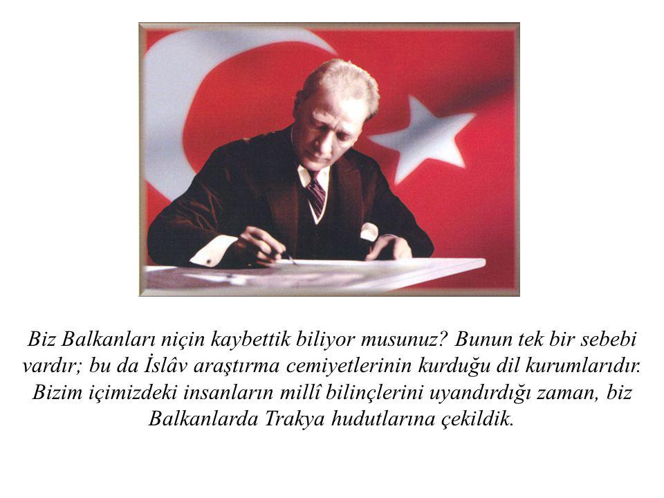 Biz Balkanları niçin kaybettik biliyor musunuz? Bunun tek bir sebebi vardır; bu da İslâv araştırma cemiyetlerinin kurduğu dil kurumlarıdır. Bizim içim
