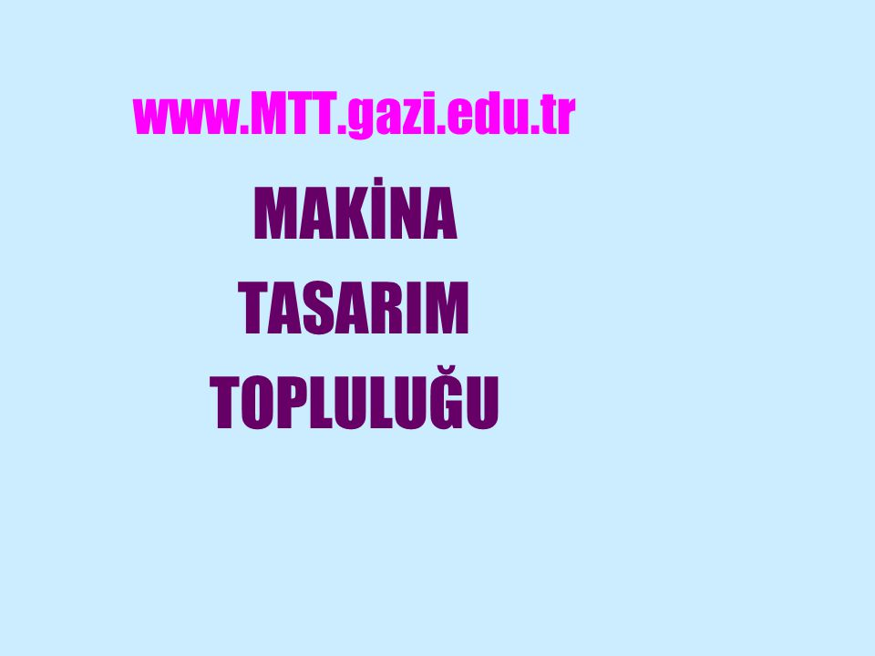 www.MTT.gazi.edu.tr MAKİNA TASARIM TOPLULUĞU