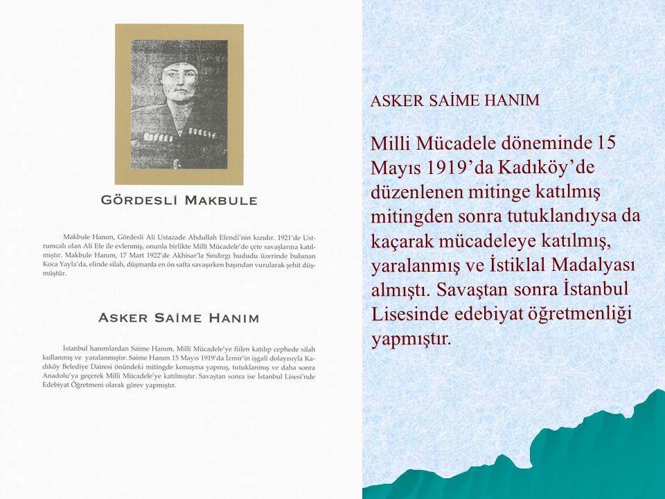 ASKER SAİME HANIM Milli Mücadele döneminde 15 Mayıs 1919'da Kadıköy'de düzenlenen mitinge katılmış mitingden sonra tutuklandıysa da kaçarak mücadeleye