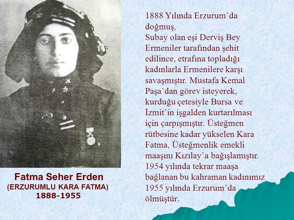 Fatma Seher Erden (ERZURUMLU KARA FATMA) 1888-1955 1888 Yılında Erzurum'da doğmuş, Subay olan eşi Derviş Bey Ermeniler tarafından şehit edilince, etra