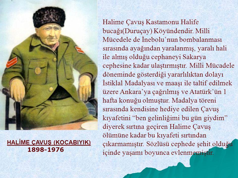 HALİME ÇAVUŞ (KOCABIYIK) 1898-1976 Halime Çavuş Kastamonu Halife bucağı(Duruçay) Köyündendir. Milli Mücedele de İnebolu'nun bombalanması sırasında aya