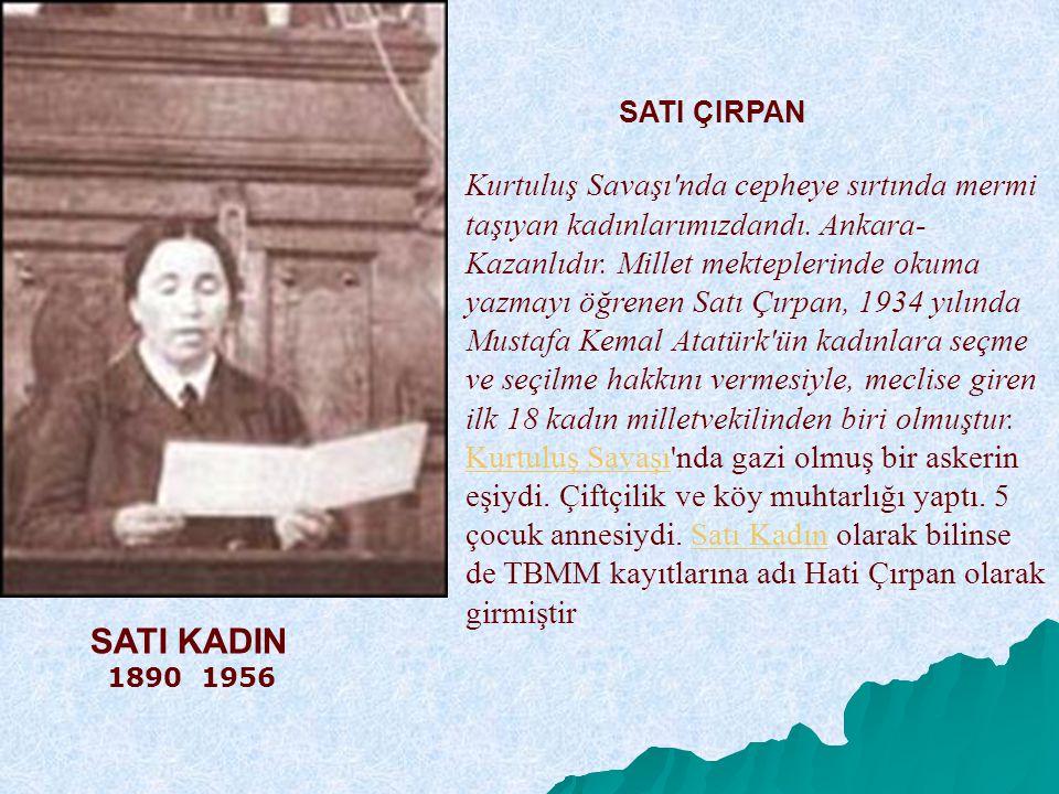 SATI ÇIRPAN Kurtuluş Savaşı'nda cepheye sırtında mermi taşıyan kadınlarımızdandı. Ankara- Kazanlıdır. Millet mekteplerinde okuma yazmayı öğrenen Satı