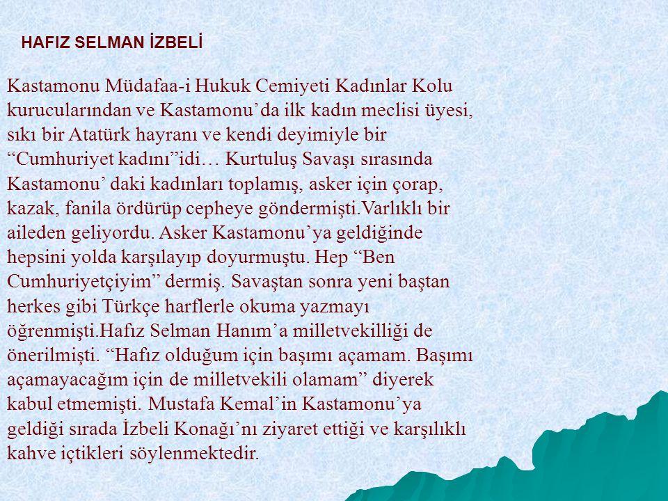 HAFIZ SELMAN İZBELİ Kastamonu Müdafaa-i Hukuk Cemiyeti Kadınlar Kolu kurucularından ve Kastamonu'da ilk kadın meclisi üyesi, sıkı bir Atatürk hayranı