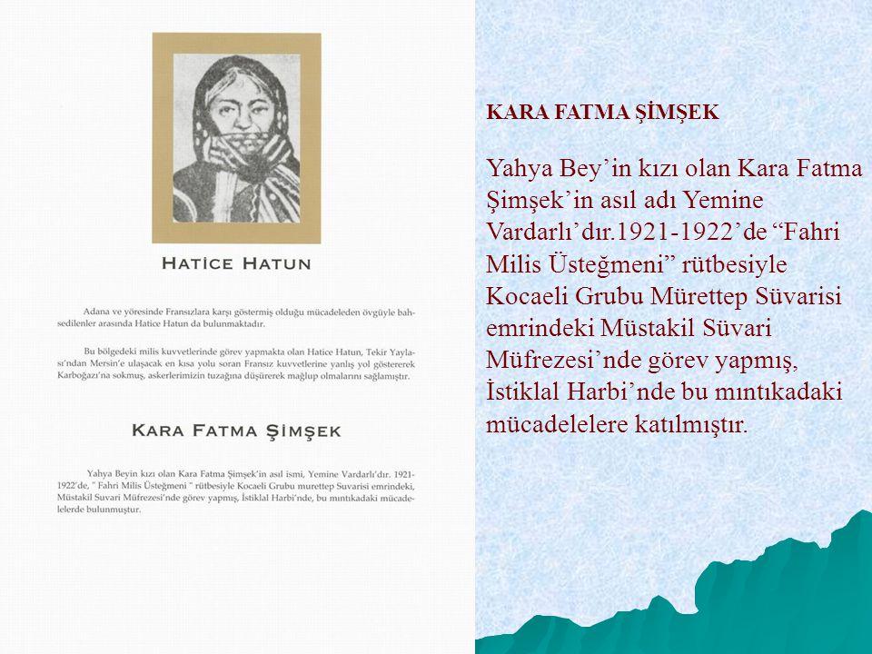 """KARA FATMA ŞİMŞEK Yahya Bey'in kızı olan Kara Fatma Şimşek'in asıl adı Yemine Vardarlı'dır.1921-1922'de """"Fahri Milis Üsteğmeni"""" rütbesiyle Kocaeli Gru"""