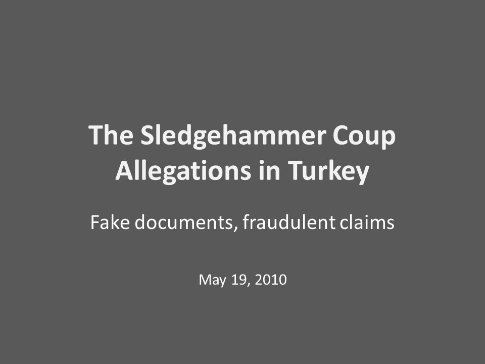 The Sledgehammer Coup Allegations in Turkey Fake documents, fraudulent claims May 19, 2010