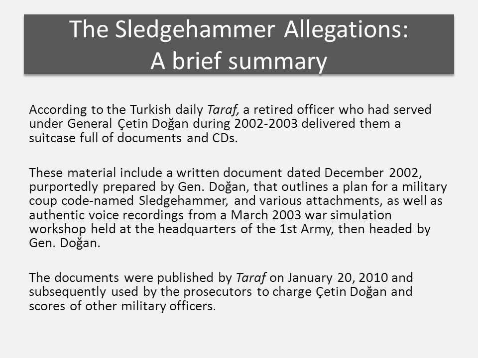 According to the Turkish daily Taraf, a retired officer who had served under General Çetin Doğan during 2002-2003 delivered them a suitcase full of documents and CDs.