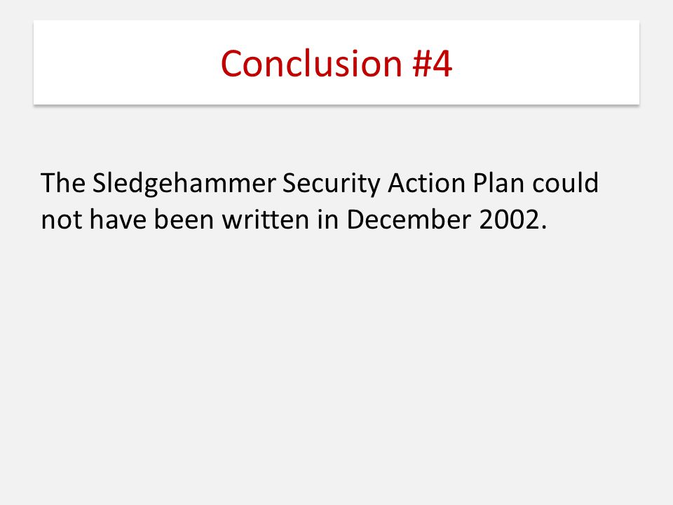 Conclusion #4 The Sledgehammer Security Action Plan could not have been written in December 2002.
