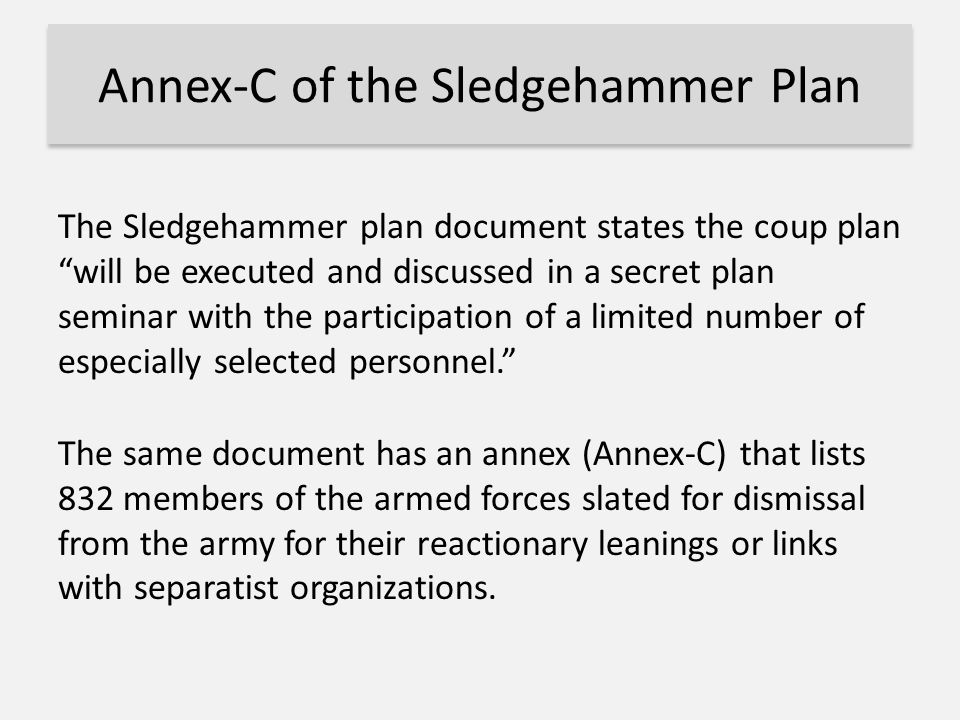 "Annex-C of the Sledgehammer Plan The Sledgehammer plan document states the coup plan ""will be executed and discussed in a secret plan seminar with the"
