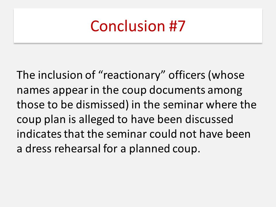 Conclusion #7 The inclusion of reactionary officers (whose names appear in the coup documents among those to be dismissed) in the seminar where the coup plan is alleged to have been discussed indicates that the seminar could not have been a dress rehearsal for a planned coup.