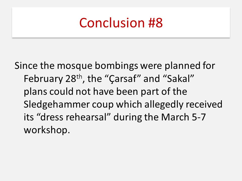"Conclusion #8 Since the mosque bombings were planned for February 28 th, the ""Çarsaf"" and ""Sakal"" plans could not have been part of the Sledgehammer c"