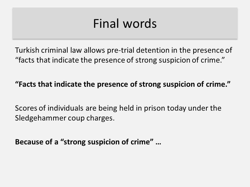 "Final words Turkish criminal law allows pre-trial detention in the presence of ""facts that indicate the presence of strong suspicion of crime."" ""Facts"