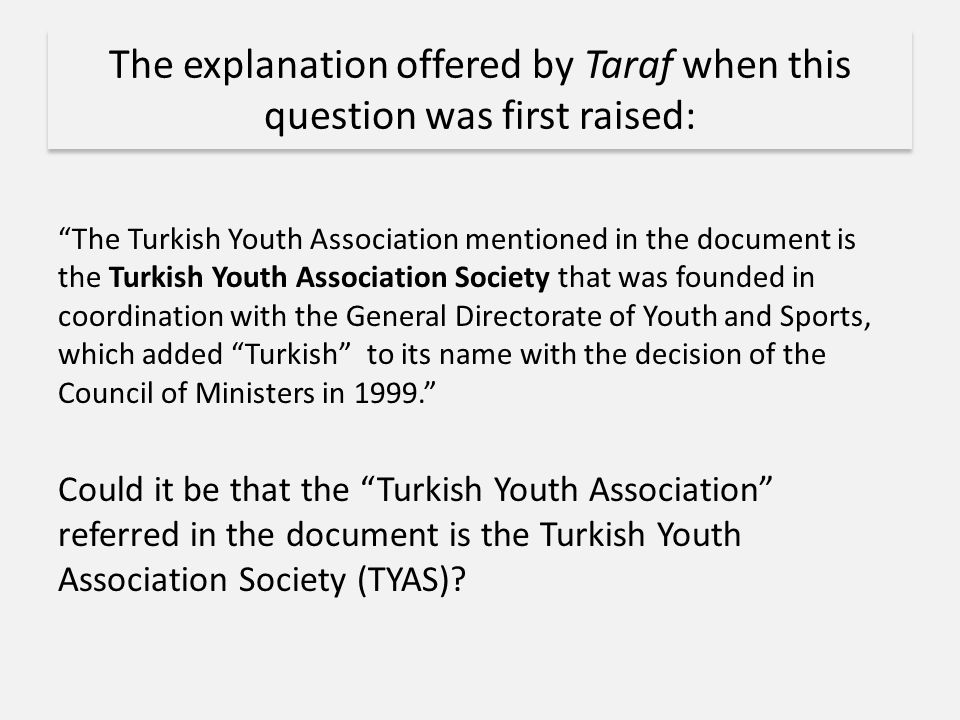 The explanation offered by Taraf when this question was first raised: The Turkish Youth Association mentioned in the document is the Turkish Youth Association Society that was founded in coordination with the General Directorate of Youth and Sports, which added Turkish to its name with the decision of the Council of Ministers in 1999. Could it be that the Turkish Youth Association referred in the document is the Turkish Youth Association Society (TYAS)?