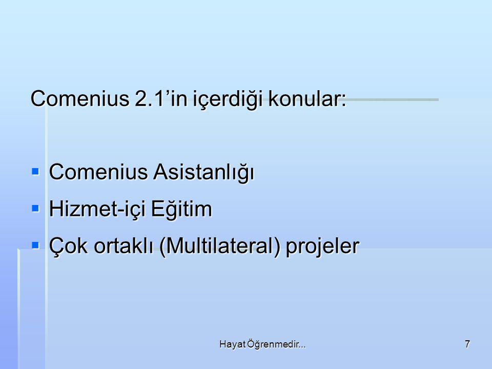 Hayat Öğrenmedir...7 Comenius 2.1'in içerdiği konular:  Comenius Asistanlığı  Hizmet-içi Eğitim  Çok ortaklı (Multilateral) projeler