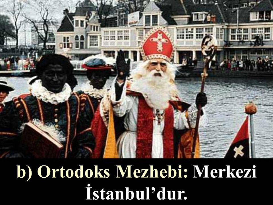 b) Ortodoks Mezhebi: Merkezi İstanbul'dur.