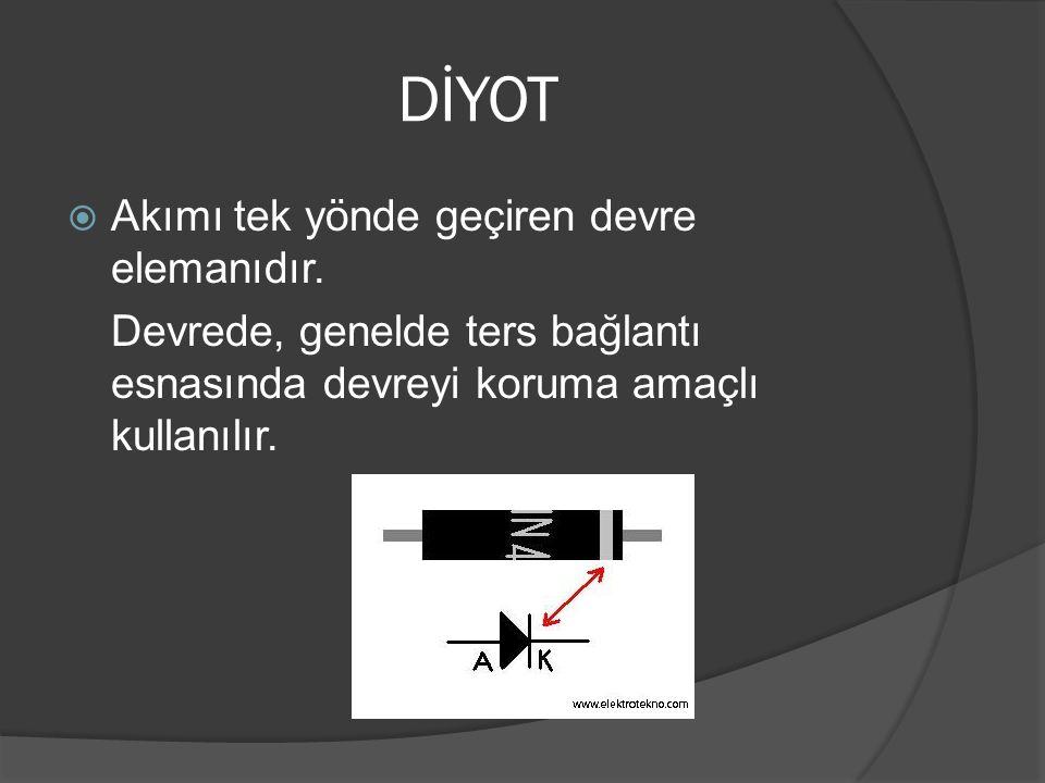 DİYOT  Akımı tek yönde geçiren devre elemanıdır. Devrede, genelde ters bağlantı esnasında devreyi koruma amaçlı kullanılır.