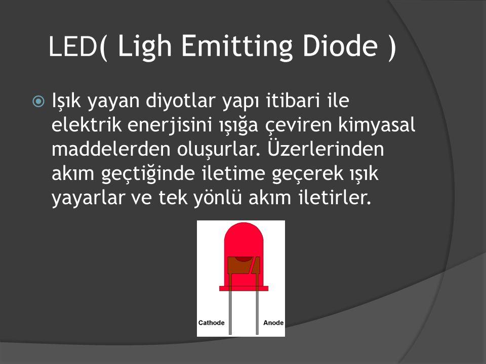 LED ( Ligh Emitting Diode )  Işık yayan diyotlar yapı itibari ile elektrik enerjisini ışığa çeviren kimyasal maddelerden oluşurlar. Üzerlerinden akım