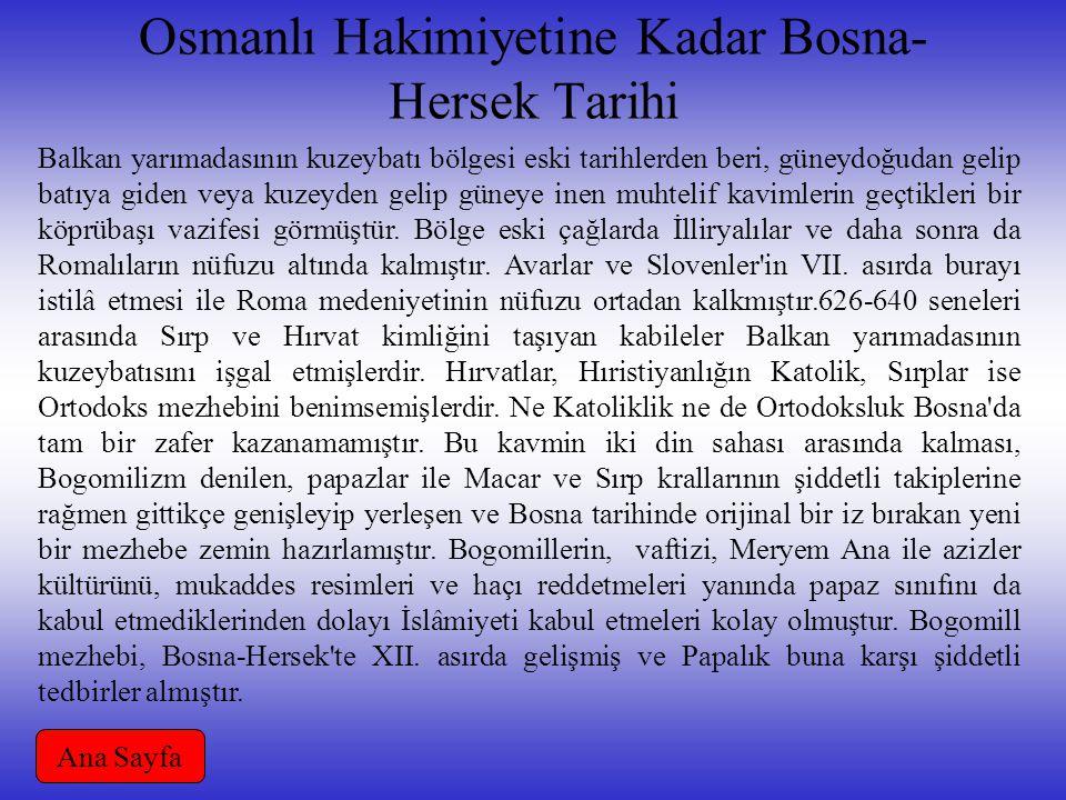 Osmanlı Hakimiyetine Kadar Bosna- Hersek Tarihi Balkan yarımadasının kuzeybatı bölgesi eski tarihlerden beri, güneydoğudan gelip batıya giden veya kuzeyden gelip güneye inen muhtelif kavimlerin geçtikleri bir köprübaşı vazifesi görmüştür.