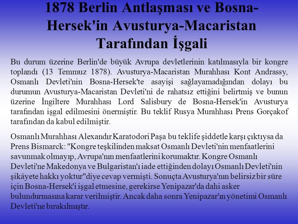 1878 Berlin Antlaşması ve Bosna- Hersek'in Avusturya-Macaristan Tarafından İşgali Bu durum üzerine Berlin'de büyük Avrupa devletlerinin katılmasıyla b