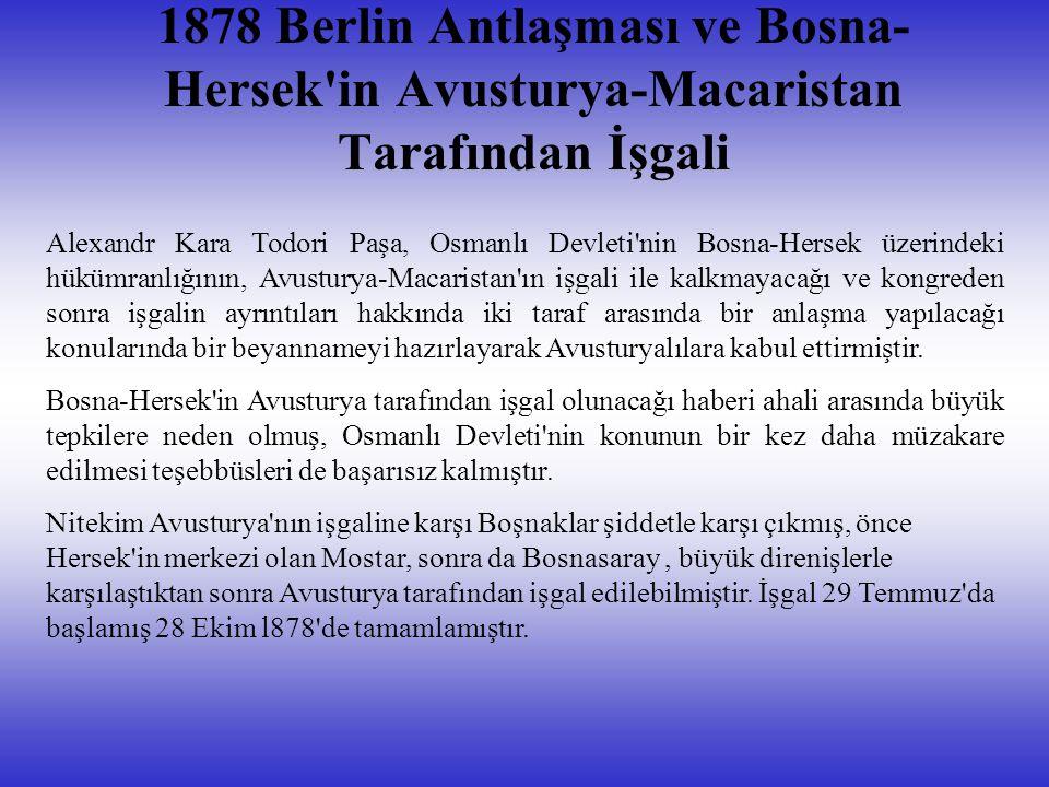 1878 Berlin Antlaşması ve Bosna- Hersek in Avusturya-Macaristan Tarafından İşgali Alexandr Kara Todori Paşa, Osmanlı Devleti nin Bosna-Hersek üzerindeki hükümranlığının, Avusturya-Macaristan ın işgali ile kalkmayacağı ve kongreden sonra işgalin ayrıntıları hakkında iki taraf arasında bir anlaşma yapılacağı konularında bir beyannameyi hazırlayarak Avusturyalılara kabul ettirmiştir.