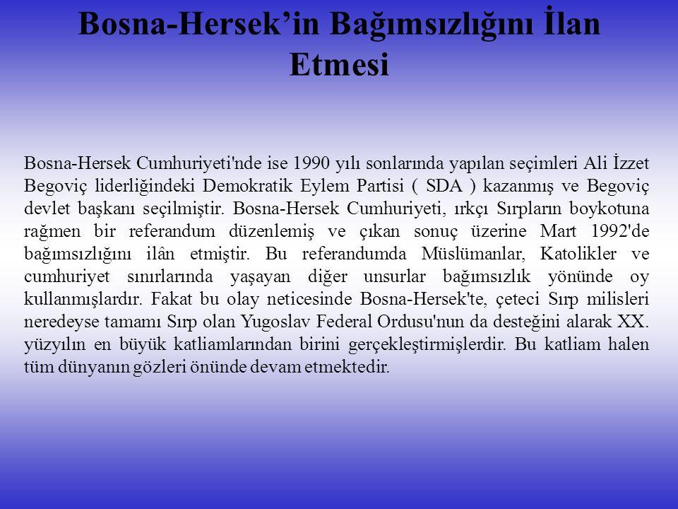 Bosna-Hersek'in Bağımsızlığını İlan Etmesi Bosna-Hersek Cumhuriyeti nde ise 1990 yılı sonlarında yapılan seçimleri Ali İzzet Begoviç liderliğindeki Demokratik Eylem Partisi ( SDA ) kazanmış ve Begoviç devlet başkanı seçilmiştir.