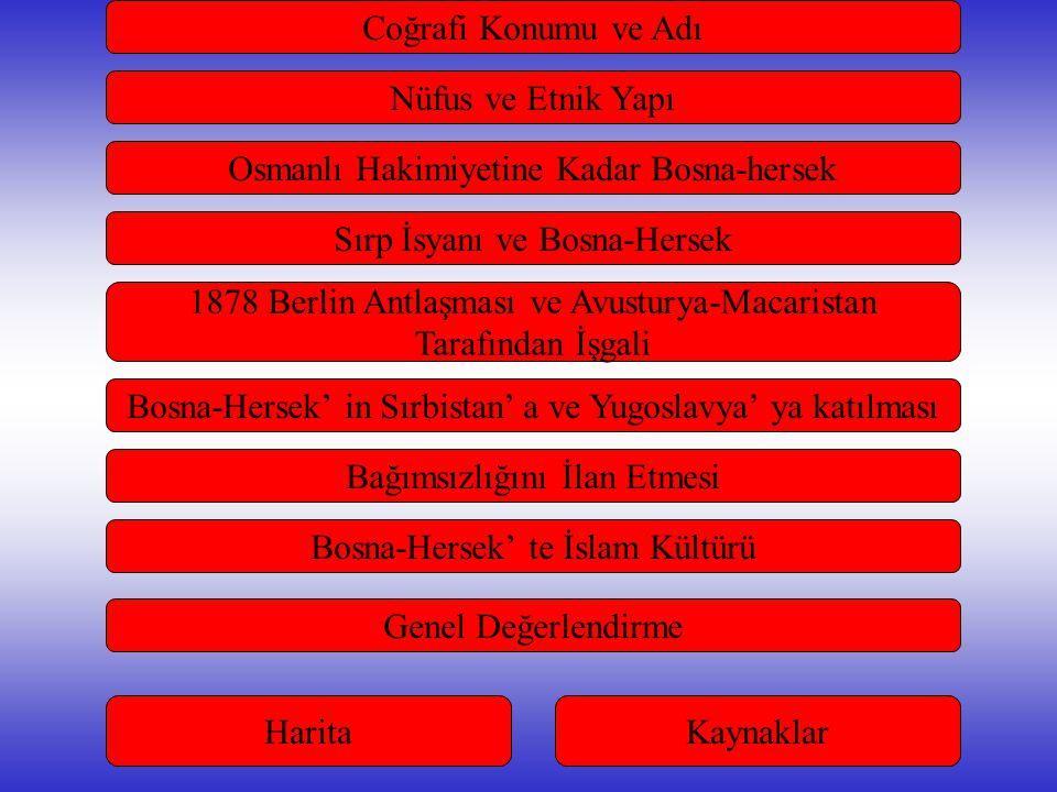 Coğrafi Konumu ve Adı Sırp İsyanı ve Bosna-Hersek Osmanlı Hakimiyetine Kadar Bosna-hersek Bağımsızlığını İlan Etmesi 1878 Berlin Antlaşması ve Avusturya-Macaristan Tarafından İşgali Bosna-Hersek' in Sırbistan' a ve Yugoslavya' ya katılması Nüfus ve Etnik Yapı Bosna-Hersek' te İslam Kültürü Genel Değerlendirme HaritaKaynaklar