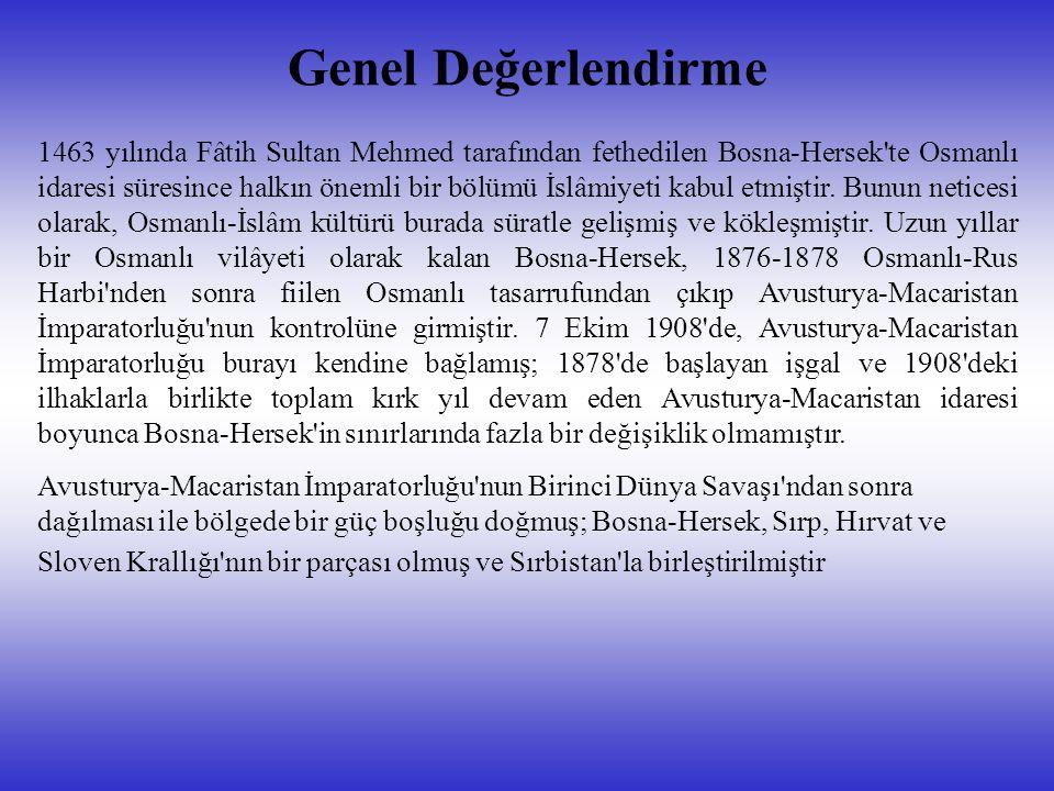 Genel Değerlendirme 1463 yılında Fâtih Sultan Mehmed tarafından fethedilen Bosna-Hersek te Osmanlı idaresi süresince halkın önemli bir bölümü İslâmiyeti kabul etmiştir.