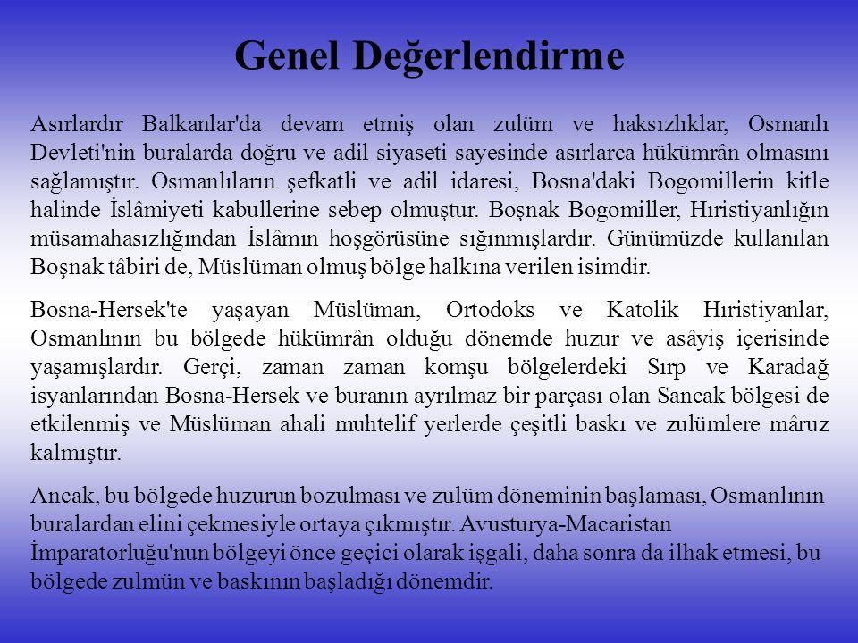Genel Değerlendirme Asırlardır Balkanlar da devam etmiş olan zulüm ve haksızlıklar, Osmanlı Devleti nin buralarda doğru ve adil siyaseti sayesinde asırlarca hükümrân olmasını sağlamıştır.