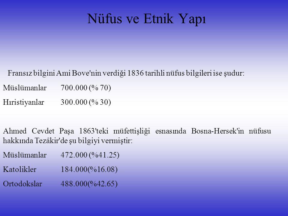 Nüfus ve Etnik Yapı Fransız bilgini Ami Bove nin verdiği 1836 tarihli nüfus bilgileri ise şudur: Müslümanlar700.000 (% 70) Hıristiyanlar300.000 (% 30) Ahmed Cevdet Paşa 1863 teki müfettişliği esnasında Bosna-Hersek in nüfusu hakkında Tezâkir de şu bilgiyi vermiştir: Müslümanlar 472.000 (%41.25) Katolikler184.000(%16.08) Ortodokslar488.000(%42.65)
